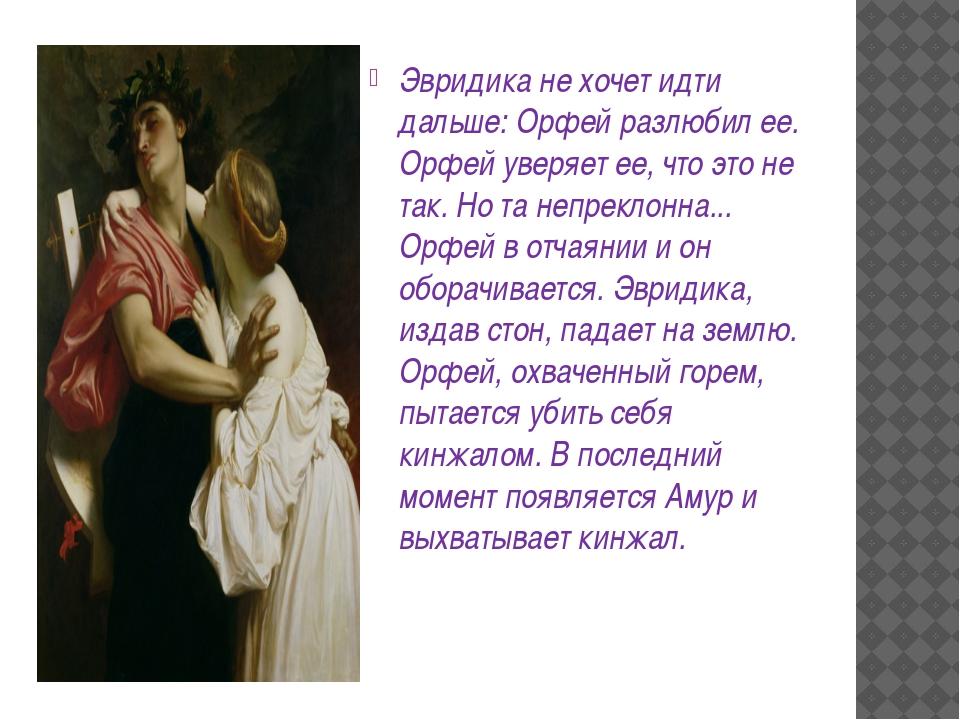 Эвридика не хочет идти дальше: Орфей разлюбил ее. Орфей уверяет ее, что это...