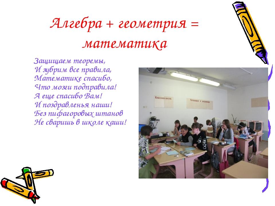 Алгебра + геометрия = математика Защищаем теоремы, И зубрим все правила, Мат...