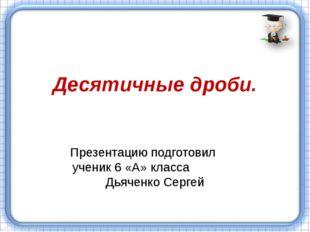 Десятичные дроби. Презентацию подготовил ученик 6 «А» класса Дьяченко Сергей