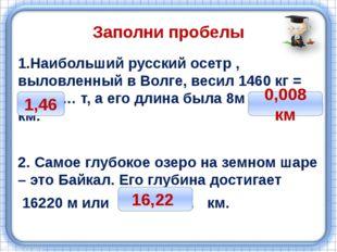 Заполни пробелы 1.Наибольший русский осетр , выловленный в Волге, весил 1460