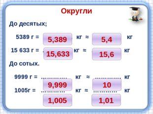 Округли До десятых; 5389 г = …………… кг ≈ …………. кг 15 633 г = ………….. кг ≈ ………….