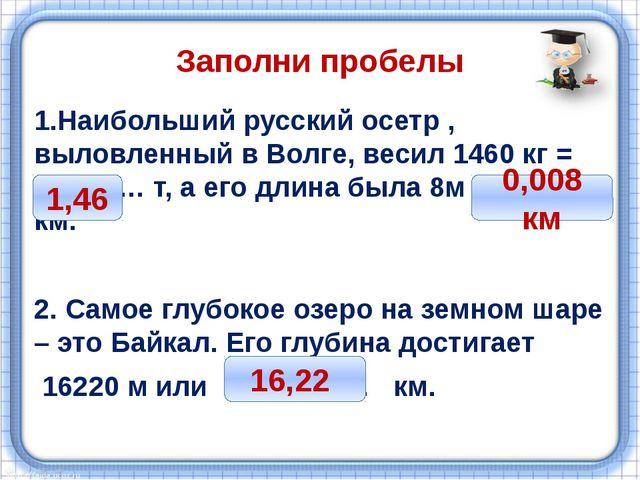 Заполни пробелы 1.Наибольший русский осетр , выловленный в Волге, весил 1460...