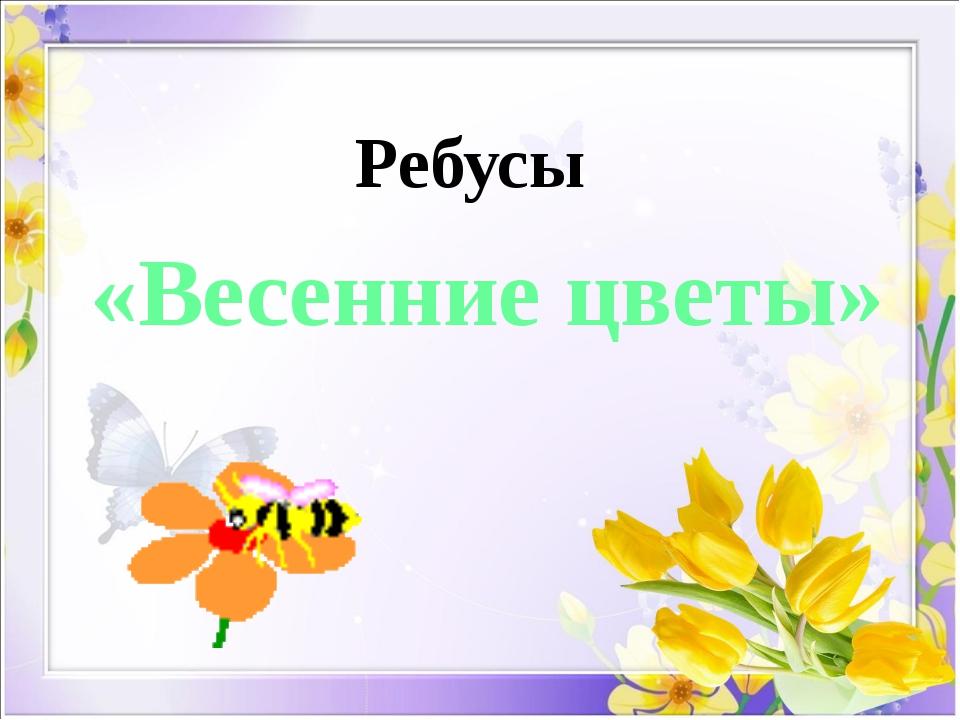 «Весенние цветы» Ребусы