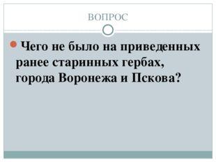 ВОПРОС Чего не было на приведенных ранее старинных гербах, города Воронежа и