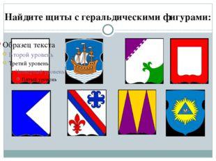 Найдите щиты с геральдическими фигурами: