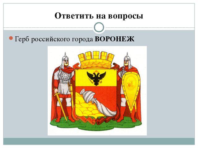 Ответить на вопросы Герб российского города ВОРОНЕЖ