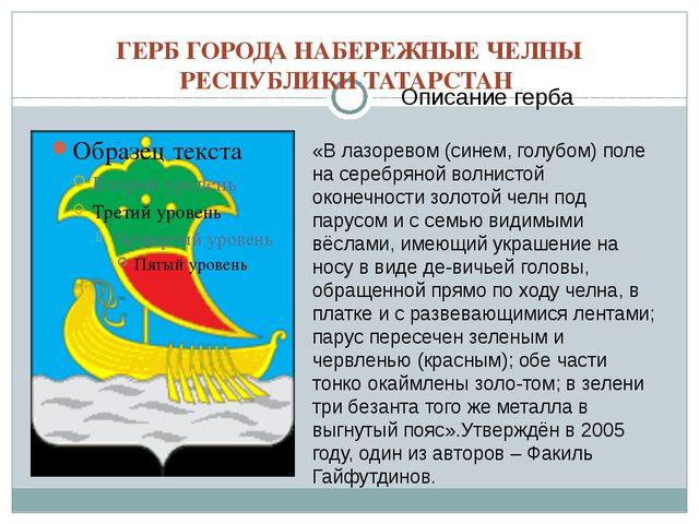 ГЕРБ ГОРОДА НАБЕРЕЖНЫЕ ЧЕЛНЫ РЕСПУБЛИКИ ТАТАРСТАН Описание герба «В лазоревом...