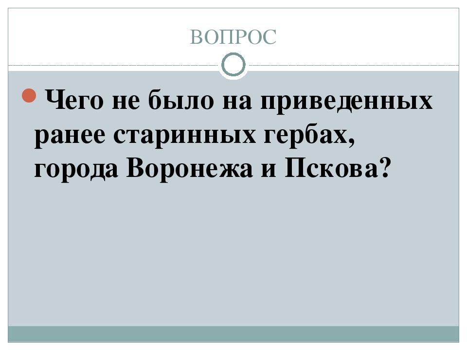 ВОПРОС Чего не было на приведенных ранее старинных гербах, города Воронежа и...