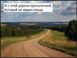 И с этой дороги проселочной, Которой не видно конца