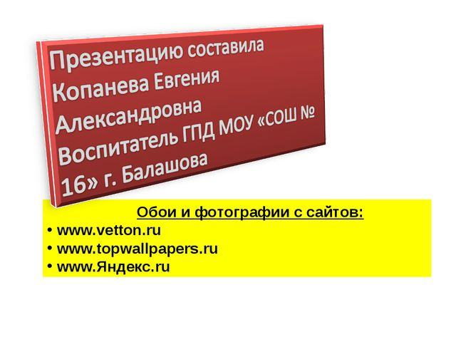 Обои и фотографии с сайтов: www.vetton.ru www.topwallpapers.ru www.Яндекс.ru