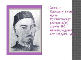 Здесь , в Кушлавыче, в семье муллы Мухамметгарифа и родился 26(14) апреля 18