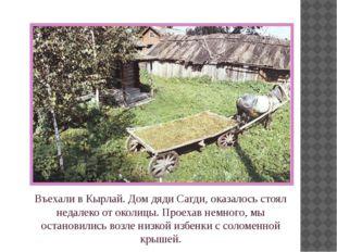 Въехали в Кырлай. Дом дяди Сагди, оказалось стоял недалеко от околицы. Проеха