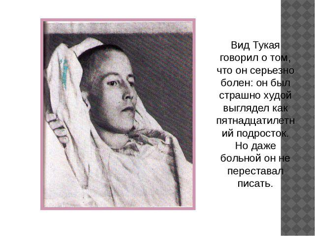 Вид Тукая говорил о том, что он серьезно болен: он был страшно худой выглядел...