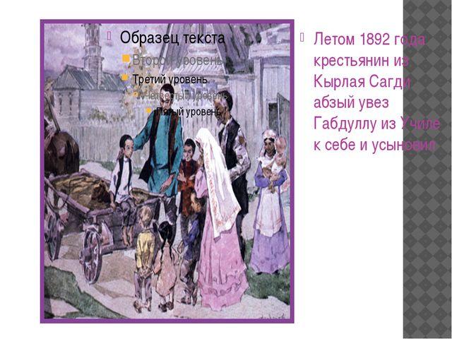 Летом 1892 года крестьянин из Кырлая Сагди абзый увез Габдуллу из Училе к себ...