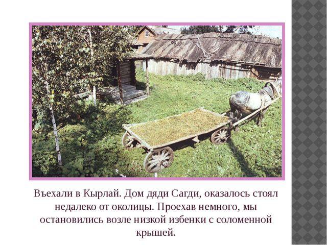 Въехали в Кырлай. Дом дяди Сагди, оказалось стоял недалеко от околицы. Проеха...