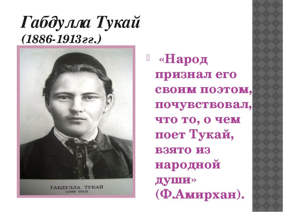 Габдулла Тукай (1886-1913гг.) «Народ признал его своим поэтом, почувствовал,...