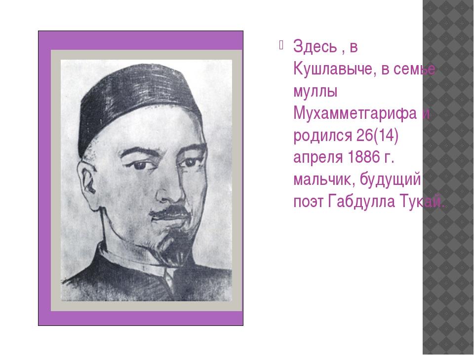 Здесь , в Кушлавыче, в семье муллы Мухамметгарифа и родился 26(14) апреля 18...
