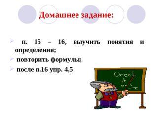 Домашнее задание: п. 15 – 16, выучить понятия и определения; повторить формул