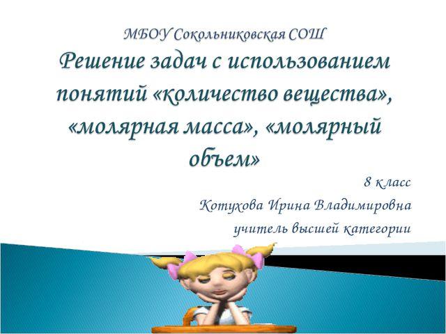 8 класс Котухова Ирина Владимировна учитель высшей категории
