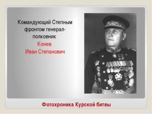 Фотохроника Курской битвы Командующий Степным фронтом генерал- полковник Коне