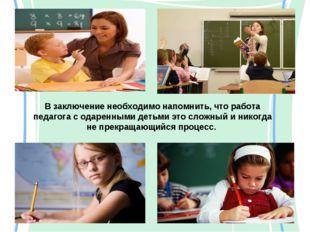 В заключение необходимо напомнить, что работа педагога с одаренными детьми эт
