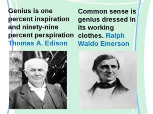Genius is one percent inspiration and ninety-nine percent perspiration Thomas