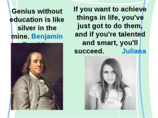 Genius without education is like silver in the mine. Benjamin Franklin If you