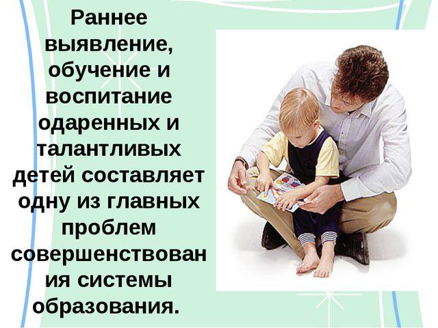 Раннее выявление, обучение и воспитание одаренных и талантливых детей составл...
