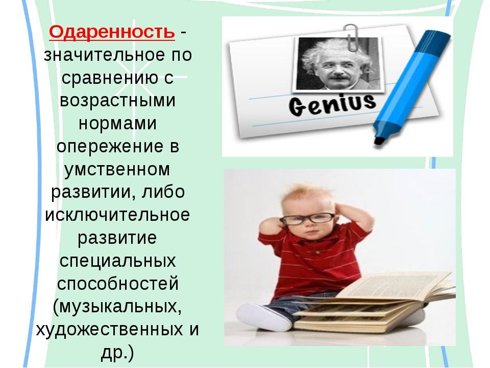 Одаренность - значительное по сравнению с возрастными нормами опережение в ум...