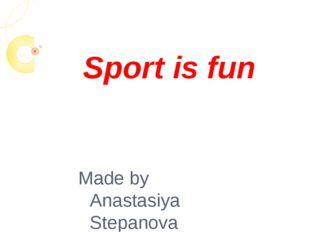 Sport is fun Made by Anastasiya Stepanova