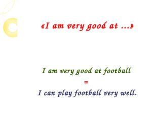 «I am very good at ...» I am very good at football = I can play football very