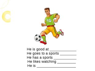 He is good at _____________ He goes to a sports ________ He has a sports ____