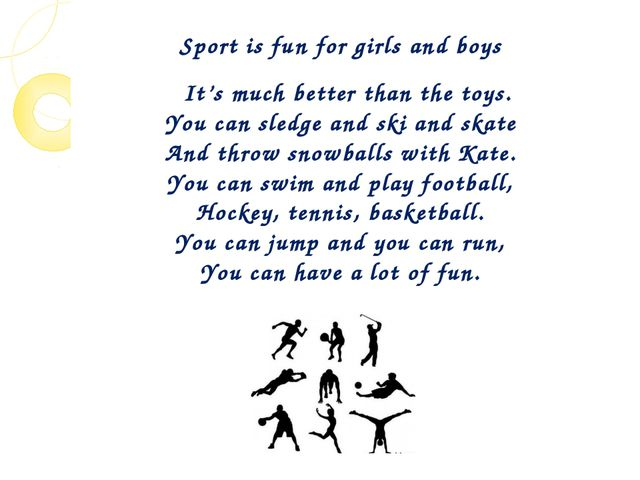 Sport is fun for girls and boys It's much better than the toys. You can sledg...