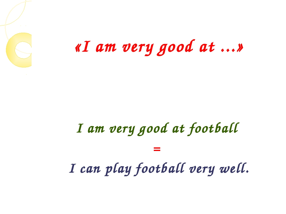 «I am very good at ...» I am very good at football = I can play football very...