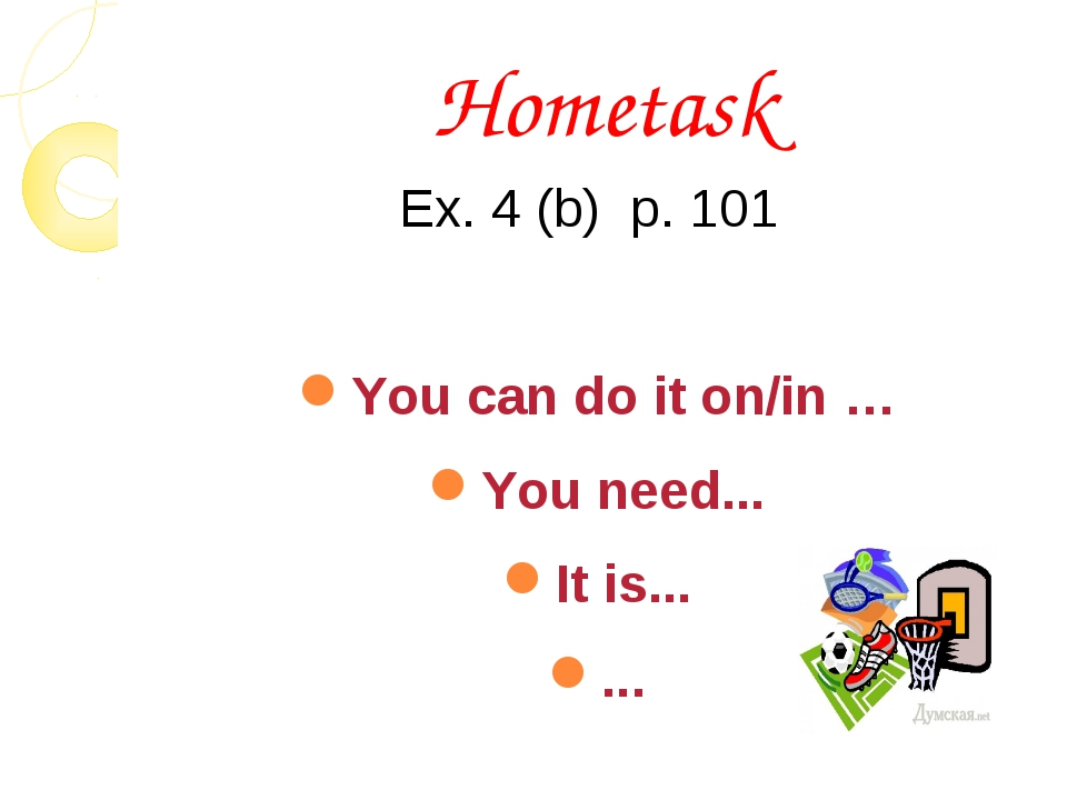 Hometask Ex. 4 (b) p. 101 You can do it on/in … You need... It is... ...