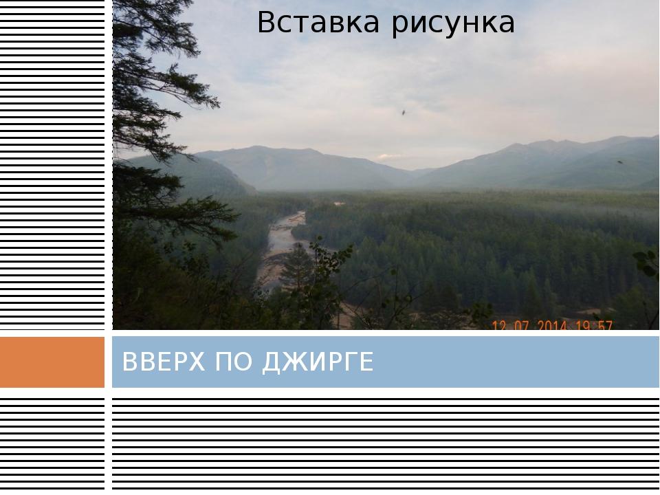 ВВЕРХ ПО ДЖИРГЕ