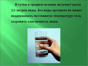 В сутки в среднем человек получает около 2,5 литров воды. Без воды организм н