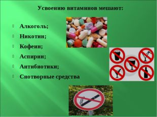 Усвоению витаминов мешают: Алкоголь; Никотин; Кофеин; Аспирин; Антибиотики; С