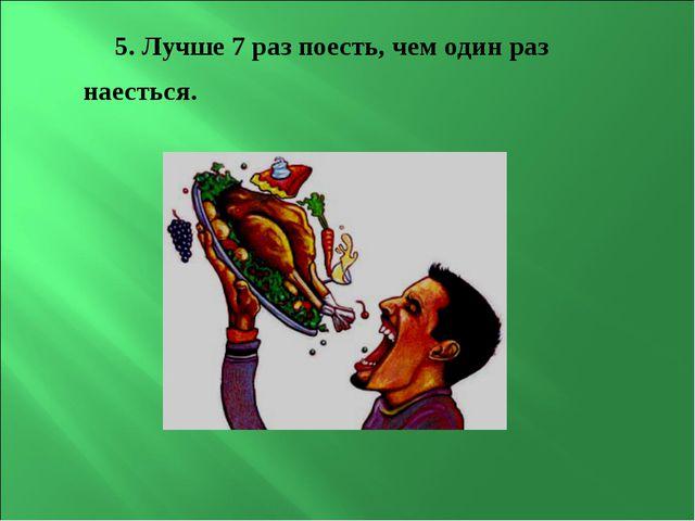 5. Лучше 7 раз поесть, чем один раз наесться.