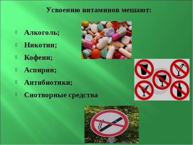 Усвоению витаминов мешают: Алкоголь; Никотин; Кофеин; Аспирин; Антибиотики; С...