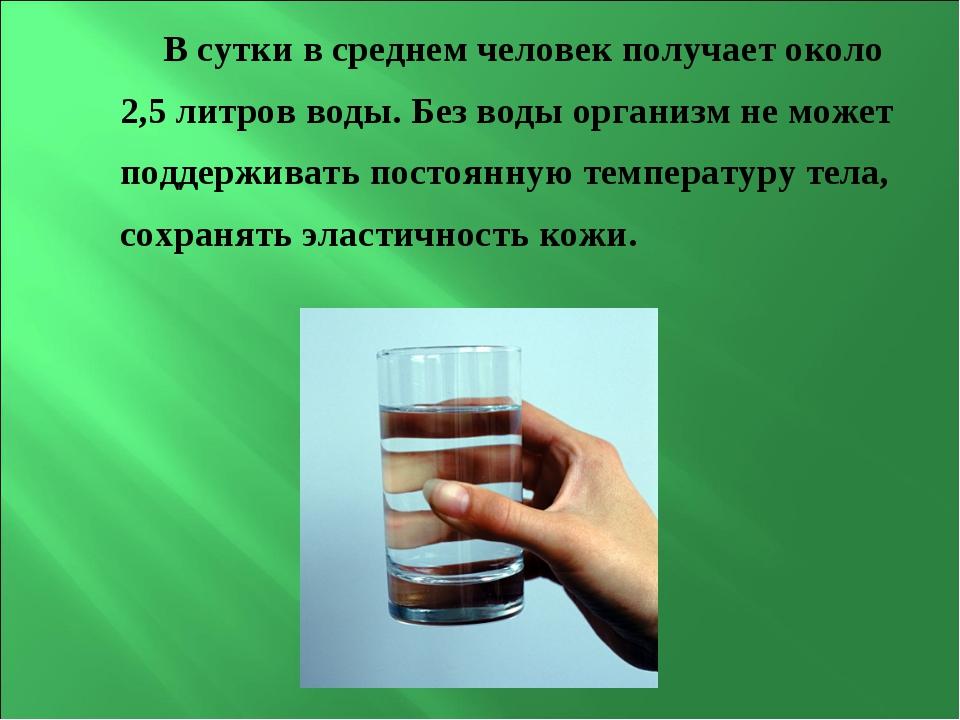 В сутки в среднем человек получает около 2,5 литров воды. Без воды организм н...