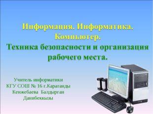 Учитель информатики КГУ СОШ № 16 г.Караганды Кенжебаева Балдырган Данибеккызы