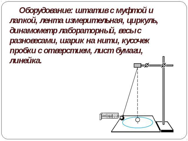 Оборудование: штатив с муфтой и лапкой, лента измерительная, циркуль, динамо...