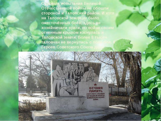 Суровые испытания Великой Отечественной войны не обошли стороной и Таловский...