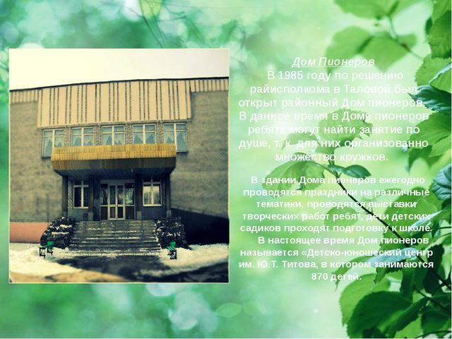Дом Пионеров В 1985 году по решению райисполкома в Таловой был открыт районны...