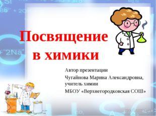 Посвящение в химики Автор презентации Чугайнова Марина Александровна, учитель