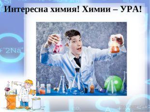Интересна химия! Химии – УРА!