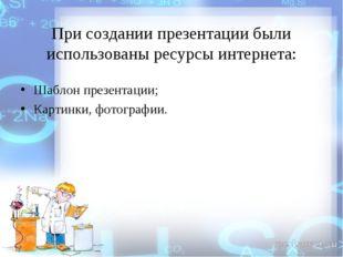 При создании презентации были использованы ресурсы интернета: Шаблон презента