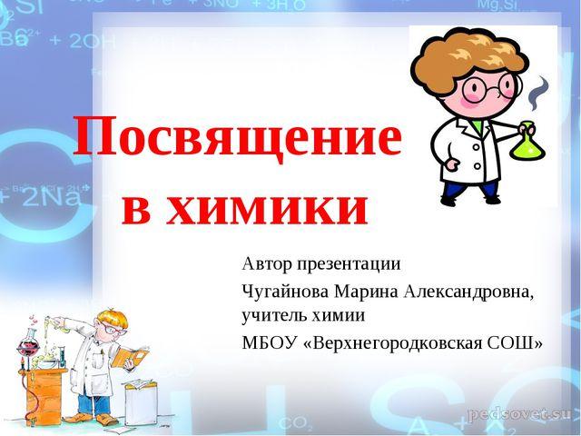 Посвящение в химики Автор презентации Чугайнова Марина Александровна, учитель...