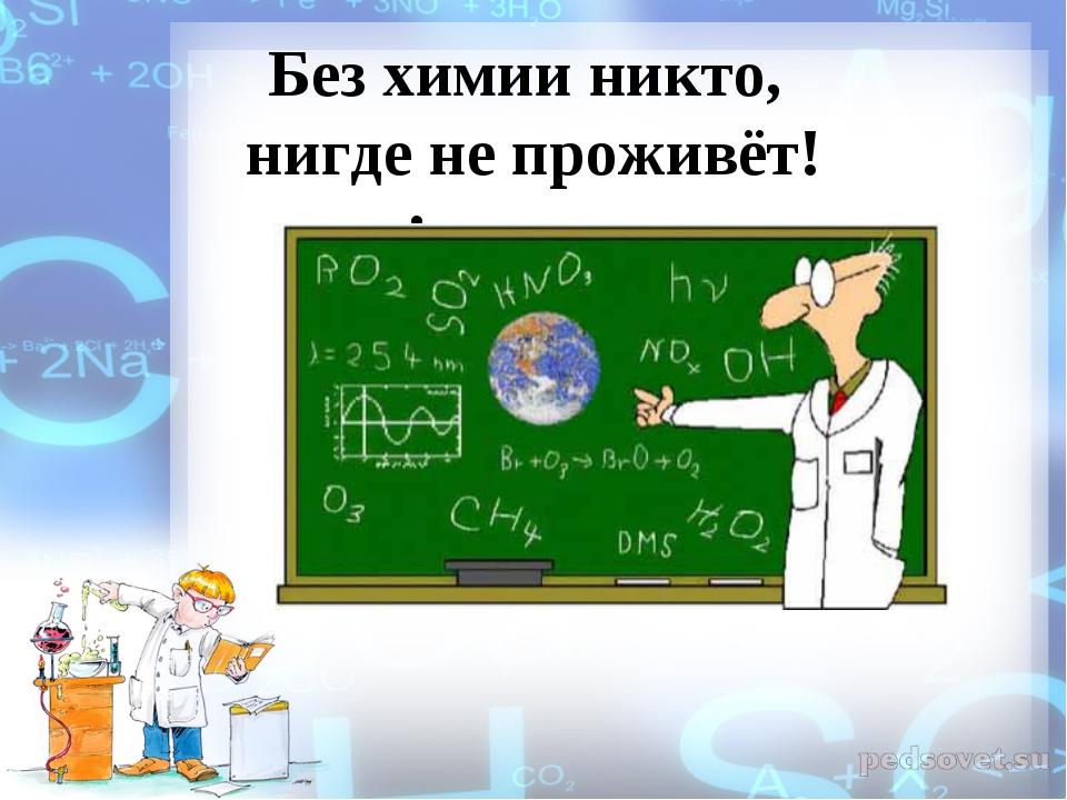 Без химии никто, нигде не проживёт!